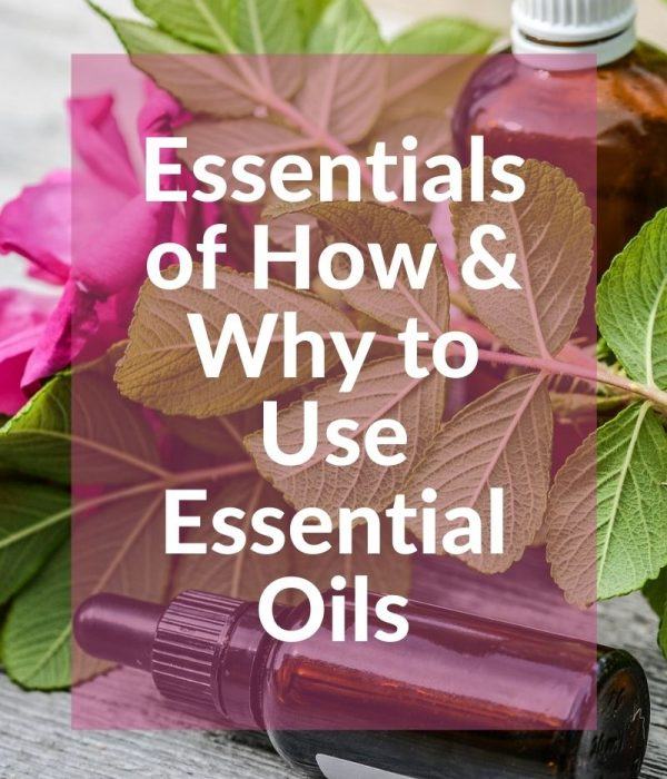 The Essentials of Why and How to Use Essential Oils